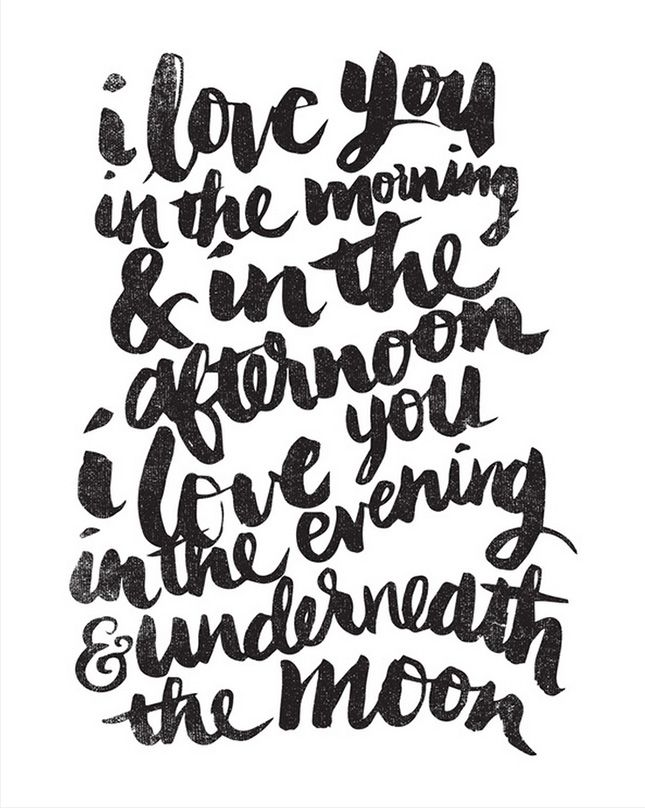 I love you in the morning & in the afternoon, I love you in the evening underneath the moon.
